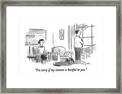 I'm Sorry If My Income Is Hurtful To You Framed Print