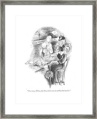 I'm Sorry, Ma'am, But They Don't Come Framed Print