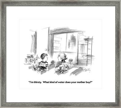 I'm Thirsty.  What Kind Of Water Does Your Mother Framed Print