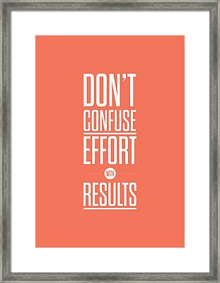 Dont Confuse Effort With Results Inspirational Quotes Poster Framed Print by Lab No 4 - The Quotography Department