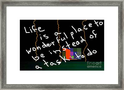Life Is A Wonderful Place To Be As Opposed To A Task To Do Framed Print