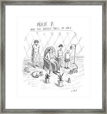 Max P. The The Whole Ball Of Wax Framed Print by Roz Chast
