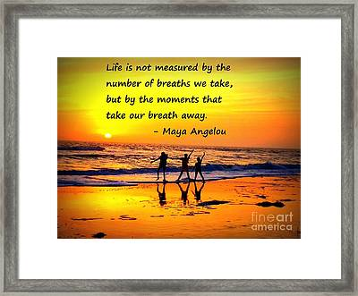 Moments That Take Our Breath Away - Maya Angelou Framed Print