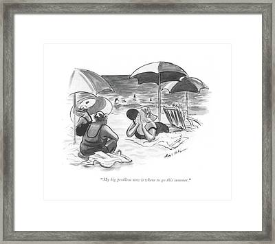 My Big Problem Now Is Where To Go This Summer Framed Print