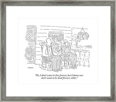 No, I Don't Want To Live Forever, But I Damn Sure Framed Print by Robert Mankoff