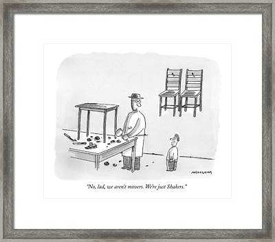 No, Lad, We Aren't Movers.  We're Just Shakers Framed Print