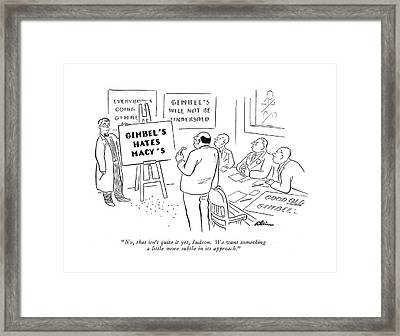 No, That Isn't Quite It Yet, Judson. We Want Framed Print by  Alain