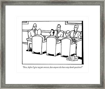 Now, Before I Give My Pat Answer, Does Anyone Framed Print by Bruce Eric Kaplan