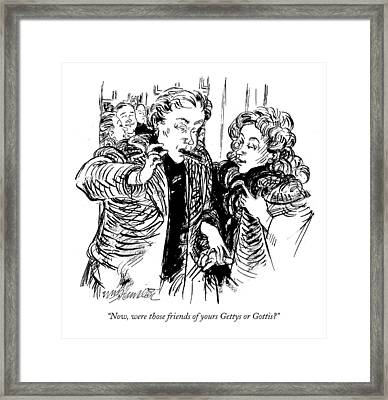 Now, Were Those Friends Of Yours Gettys Or Gottis? Framed Print