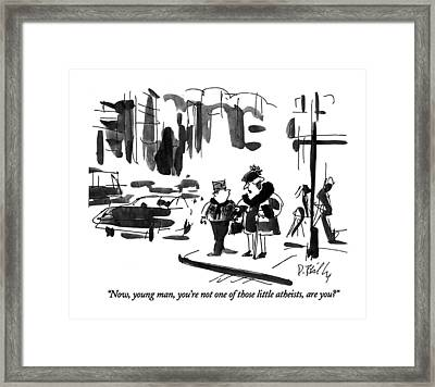 Now, Young Man, You're Not One Of Those Little Framed Print