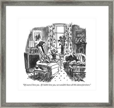 Of Course I Love You.  If I Didn't Love Framed Print