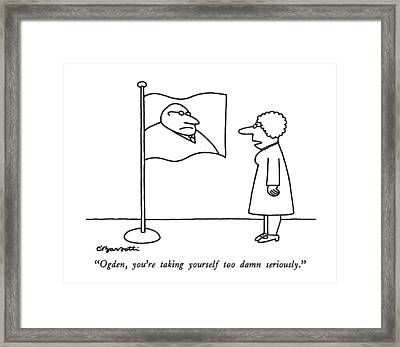 Ogden, You're Taking Yourself Too Damn Seriously Framed Print by Charles Barsotti