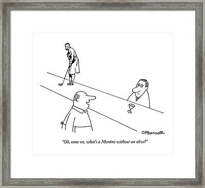 Oh, Come On, What's A Martini Without An Olive? Framed Print by Charles Barsotti