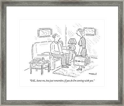 O.k., Leave Me, But Just Remember, If You Do I'm Framed Print by Robert Mankoff
