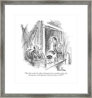 On That Order For ?fty Thousand More Wooden Guns Framed Print by Alan Dunn