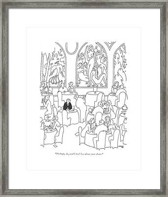 Perhaps, Sir, You'd Feel Less Alone Over There Framed Print