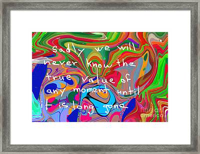 Sadly We Will Never Know The True Value Of Any Moment Until It Is Long Gone Framed Print