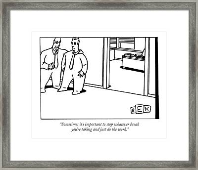 Sometimes It's Important To Stop Whatever Break Framed Print by Bruce Eric Kaplan