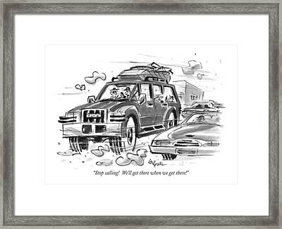 Stop Calling!  We'll Get There When We Get There! Framed Print