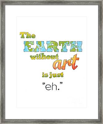 The Earth Without Art Is Just Eh  Framed Print by Whitney Morton