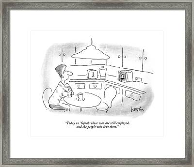 Today On 'oprah' Those Who Are Still Employed Framed Print by Arnie Levin