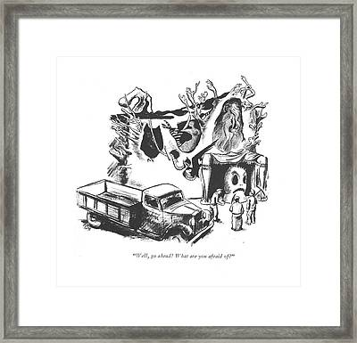 Well, Go Ahead! What Are You Afraid Of? Framed Print