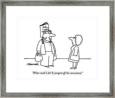 What Could I Do?  It Jumped Off The Newsstand Framed Print
