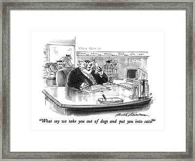 What Say We Take You Out Of Dogs And Put Framed Print by Bernard Schoenbaum