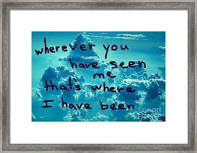 wherever you have seen me that's where I have been Framed Print
