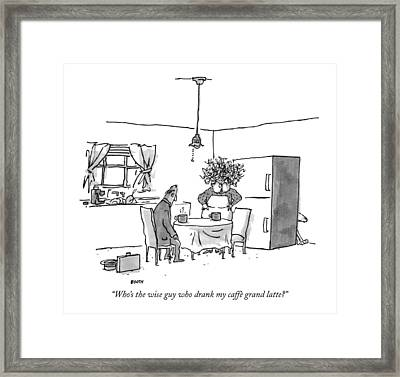 Who's The Wise Guy Who Drank My Caffe Grand Latte? Framed Print