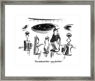 You Abducted Him - You Feed Him Framed Print