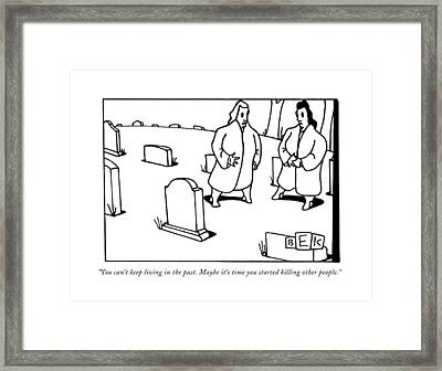 You Can't Keep Living In The Past. Maybe It's Framed Print by Bruce Eric Kaplan