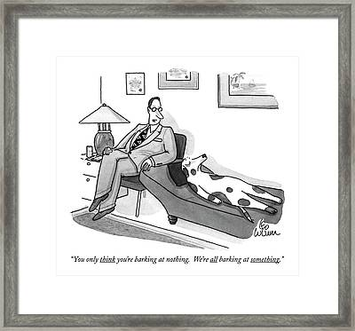 You Only Think You're Barking At Nothing.  We're Framed Print