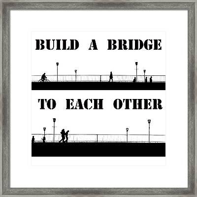 Build A Bridge To Each Other Framed Print by Steve K