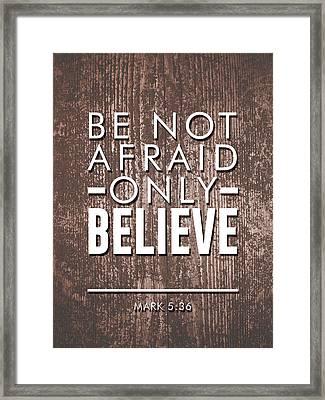 Be Not Afraid, Only Believe - Bible Verses Art - Mark 5 36 Framed Print