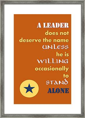 Quote Print - A Leader Does Not Deserve The Name Unless He Is Willing Occasionally To Stand Alone Framed Print