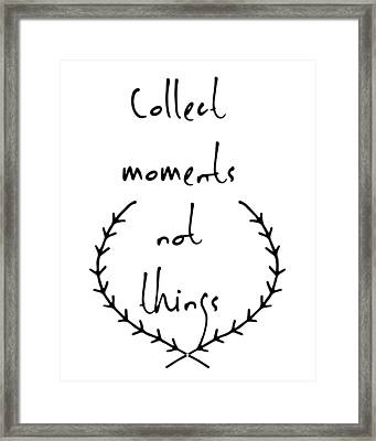 Collect Moments Not Things Framed Print