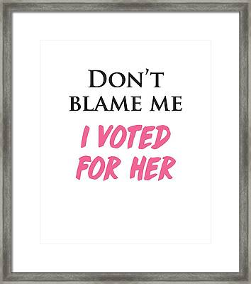 Don't Blame Me I Voted For Hillary Framed Print by Heidi Hermes