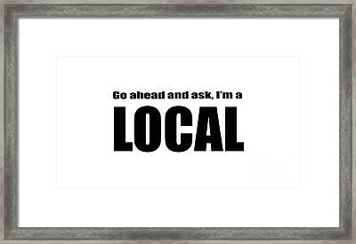 Go Ahead And Ask I Am A Local Tee Framed Print