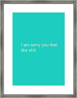 I Am Sorry You Feel Like Shit- Greeting Card Framed Print