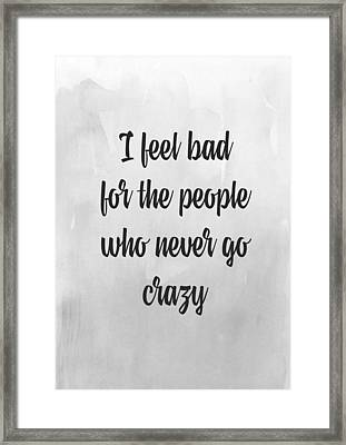 I Feel Bad For The People Who Never Go Crazy Framed Print