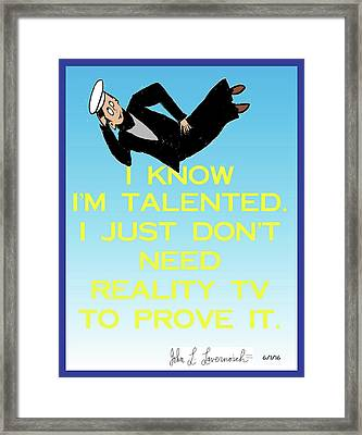 I Know I'm Talented -- I Just Don't Need Reality Tv To Prove It Framed Print by John Lavernoich