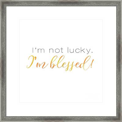 I'm Not Lucky. I'm Blessed. Framed Print