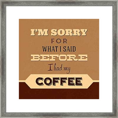 I'm Sorry For What I Said Before Coffee Framed Print
