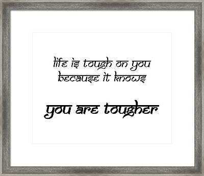 Life Is Tough On You Because It Knows You Are Tougher Framed Print