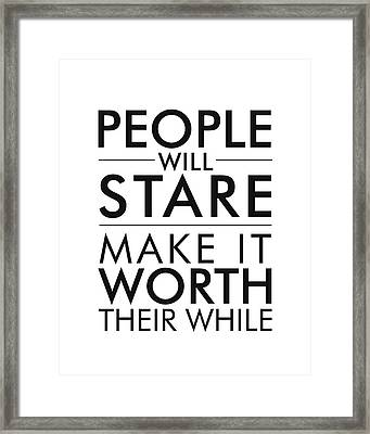 People Will Stare, Make It Worth Their While Framed Print