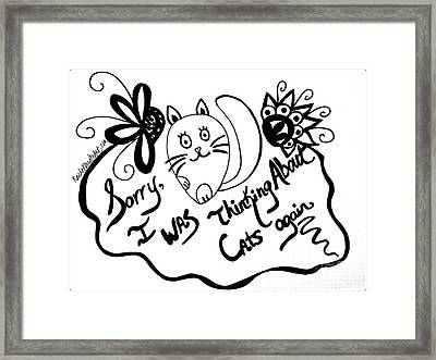 Sorry, I Was Thinking About Cats Again Framed Print