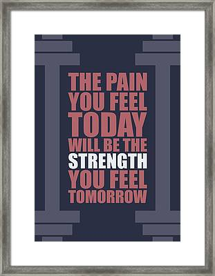 The Pain You Feel Today Will Be The Strength You Feel Tomorrow Gym Motivational Quotes Poster Framed Print by Lab No 4