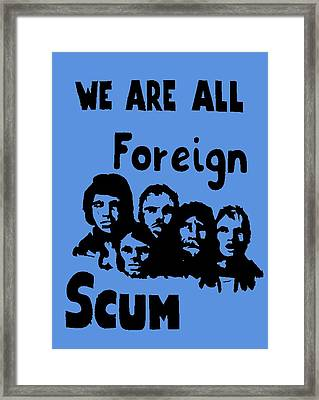 We Are All Foreign Scum Framed Print