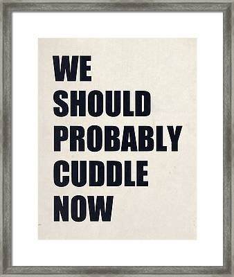 We Should Probably Cuddle Now Framed Print